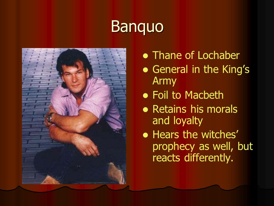 Banquo Thane of Lochaber General in the King's Army Foil to Macbeth