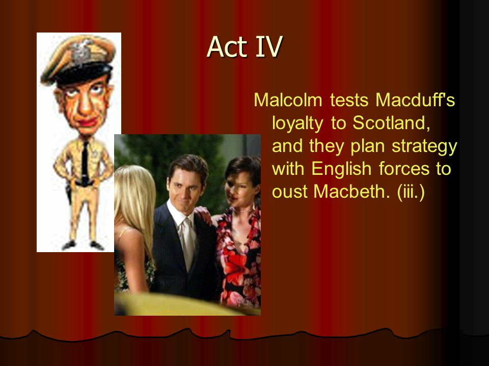 Act IV Malcolm tests Macduff s loyalty to Scotland, and they plan strategy with English forces to oust Macbeth.