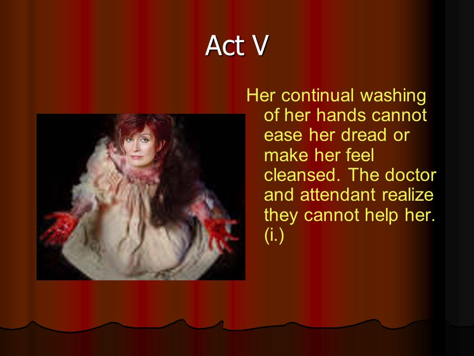 Act V Her continual washing of her hands cannot ease her dread or make her feel cleansed.