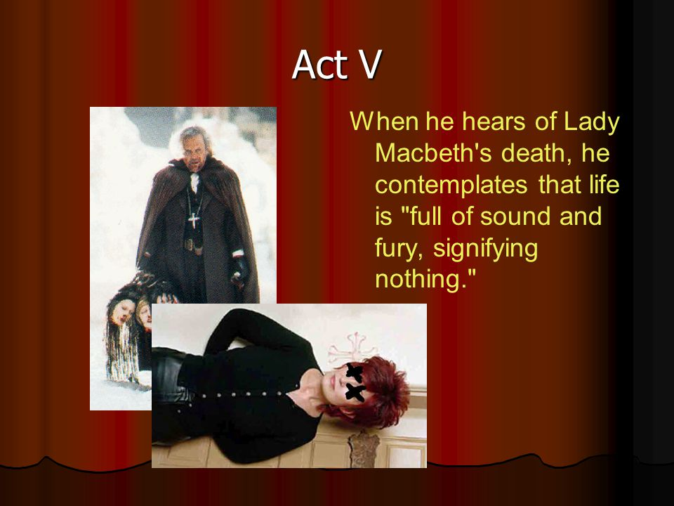 Act V When he hears of Lady Macbeth s death, he contemplates that life is full of sound and fury, signifying nothing.