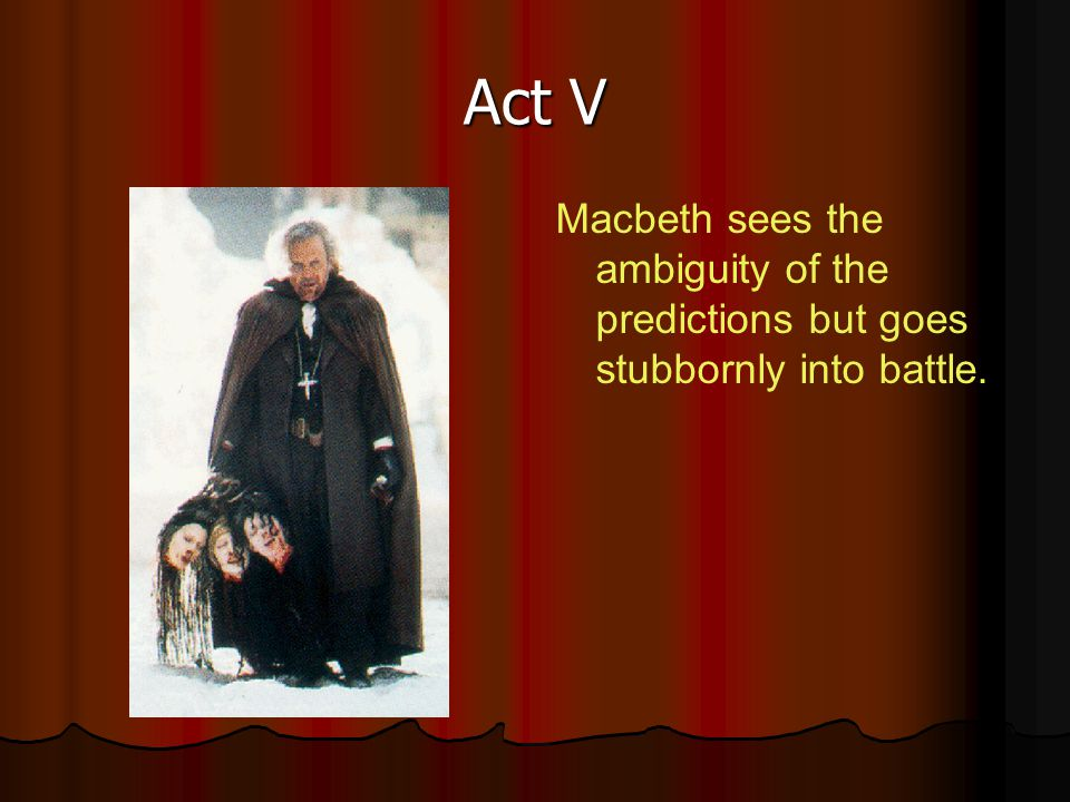 Act V Macbeth sees the ambiguity of the predictions but goes stubbornly into battle.
