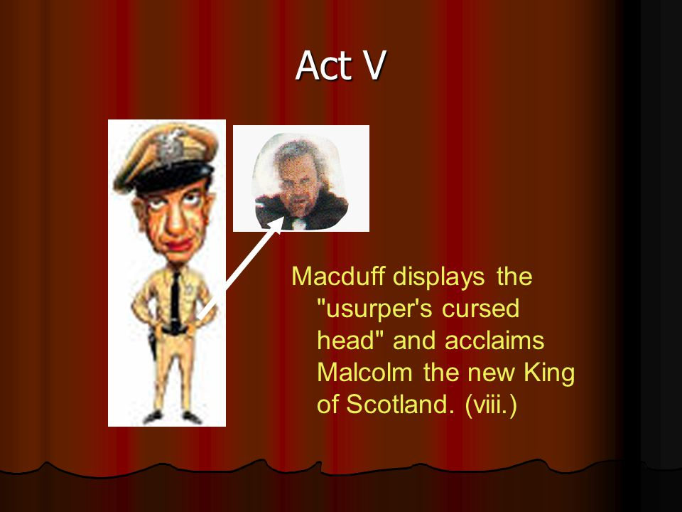 Act V Macduff displays the usurper s cursed head and acclaims Malcolm the new King of Scotland.