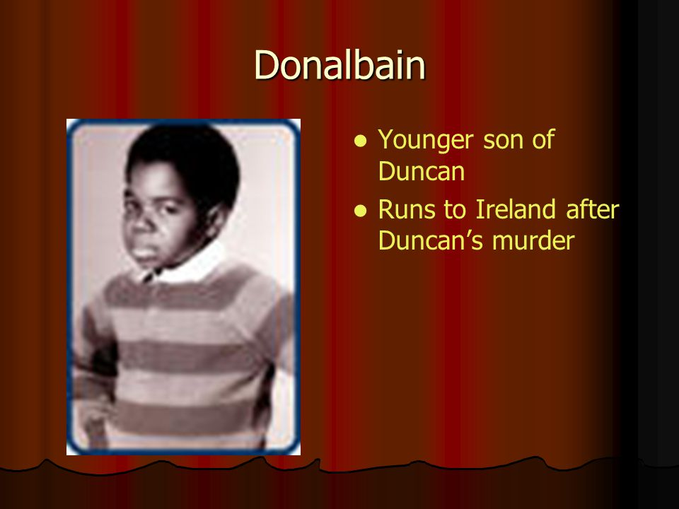 Donalbain Younger son of Duncan Runs to Ireland after Duncan's murder