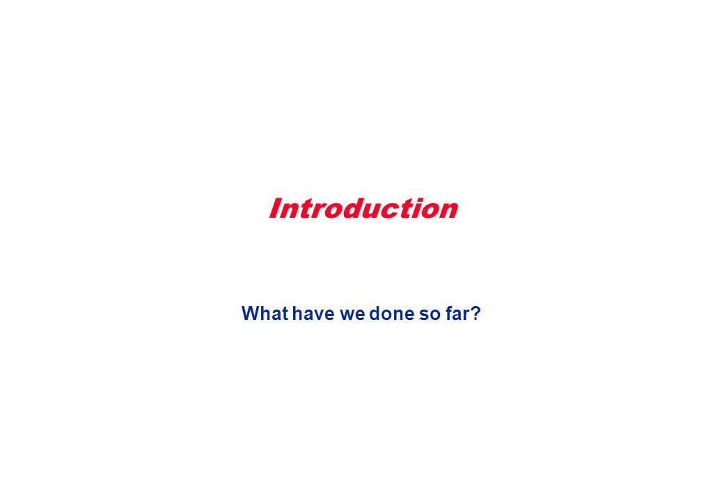 Introduction What have we done so far