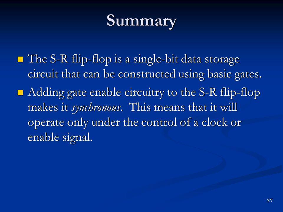 Summary The S-R flip-flop is a single-bit data storage circuit that can be constructed using basic gates.