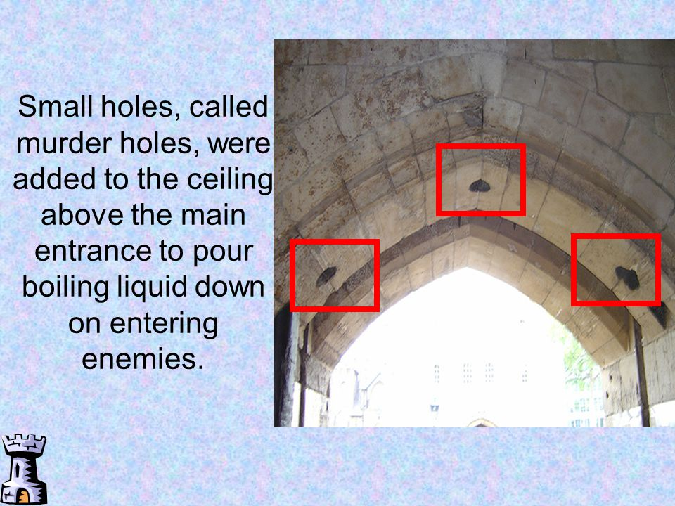 Small holes, called murder holes, were added to the ceiling above the main entrance to pour boiling liquid down on entering enemies.