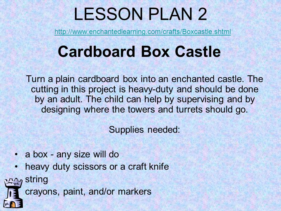 LESSON PLAN 2 http://www.enchantedlearning.com/crafts/Boxcastle.shtml.