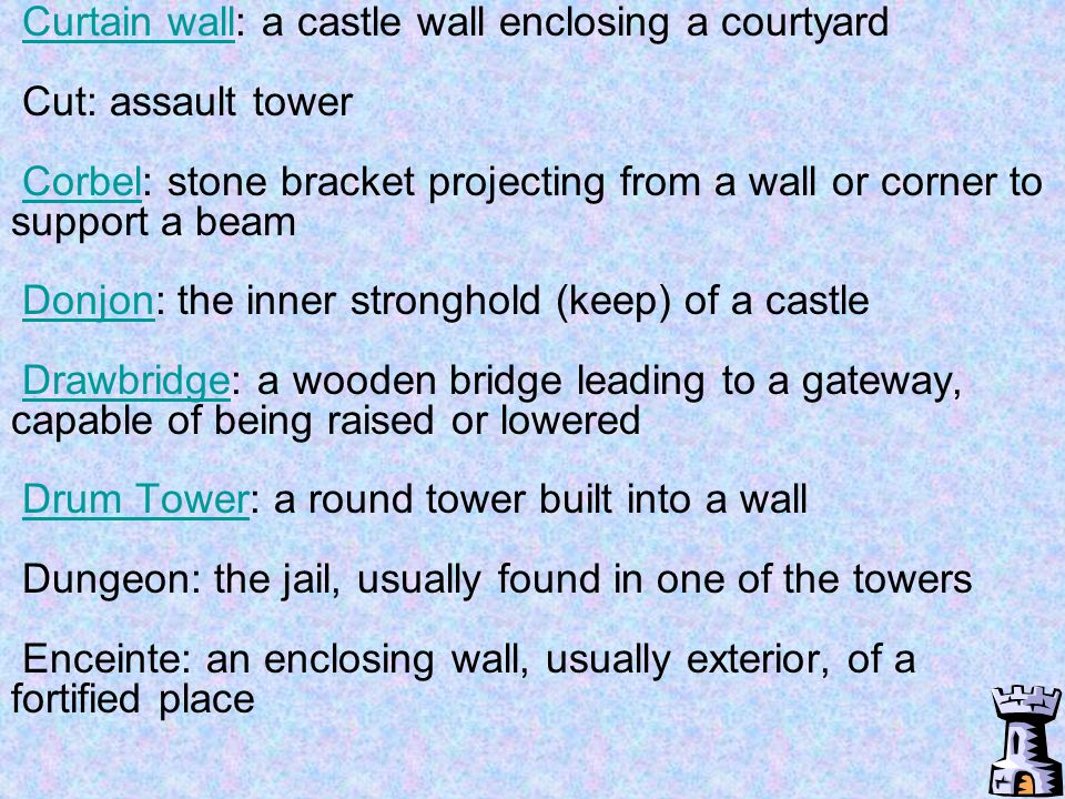 Curtain wall: a castle wall enclosing a courtyard Cut: assault tower Corbel: stone bracket projecting from a wall or corner to support a beam Donjon: the inner stronghold (keep) of a castle Drawbridge: a wooden bridge leading to a gateway, capable of being raised or lowered Drum Tower: a round tower built into a wall Dungeon: the jail, usually found in one of the towers Enceinte: an enclosing wall, usually exterior, of a fortified place