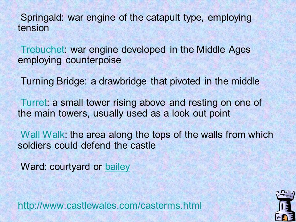 Springald: war engine of the catapult type, employing tension Trebuchet: war engine developed in the Middle Ages employing counterpoise Turning Bridge: a drawbridge that pivoted in the middle Turret: a small tower rising above and resting on one of the main towers, usually used as a look out point Wall Walk: the area along the tops of the walls from which soldiers could defend the castle Ward: courtyard or bailey