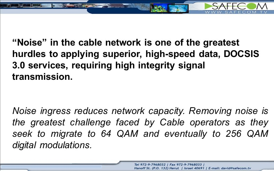 Noise in the cable network is one of the greatest hurdles to applying superior, high-speed data, DOCSIS 3.0 services, requiring high integrity signal transmission.
