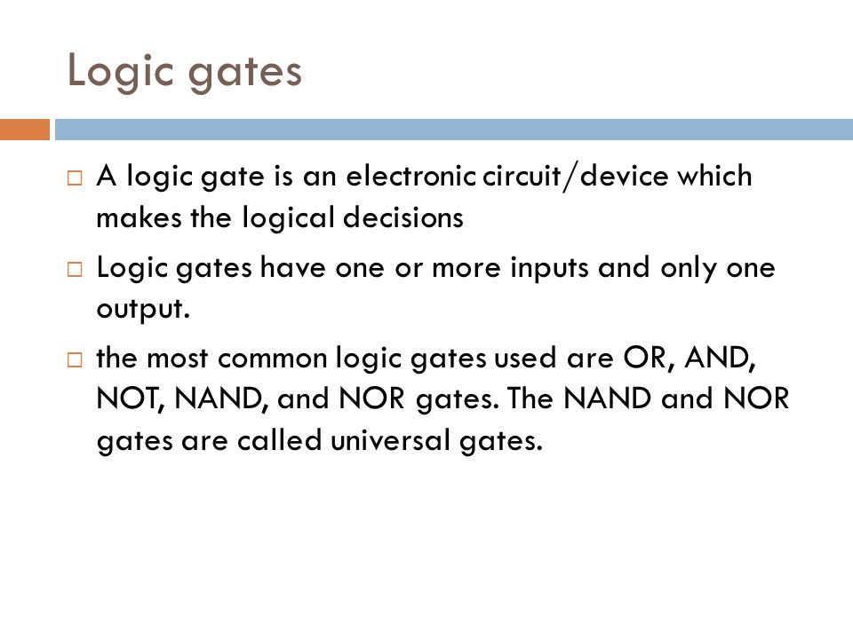 Logic gates A logic gate is an electronic circuit/device which makes the logical decisions.