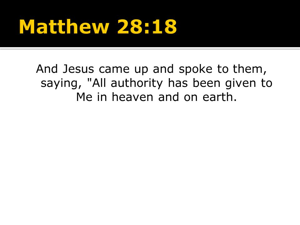 Matthew 28:18 And Jesus came up and spoke to them, saying, All authority has been given to Me in heaven and on earth.