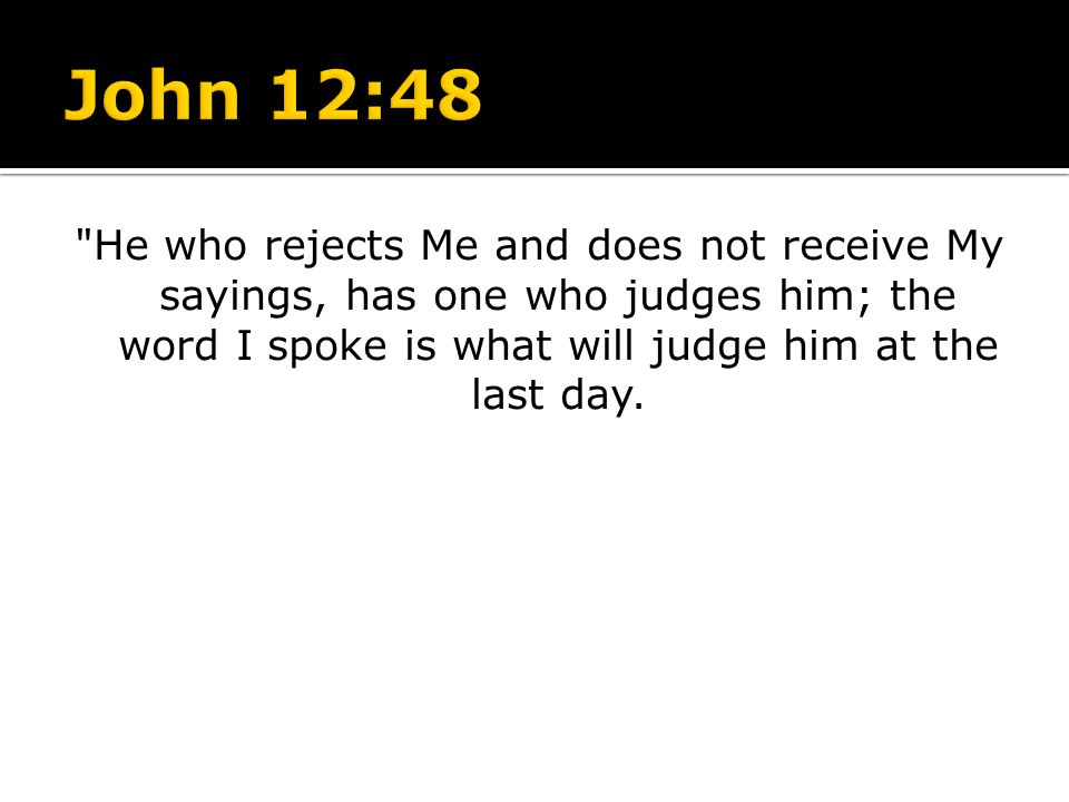 John 12:48 He who rejects Me and does not receive My sayings, has one who judges him; the word I spoke is what will judge him at the last day.