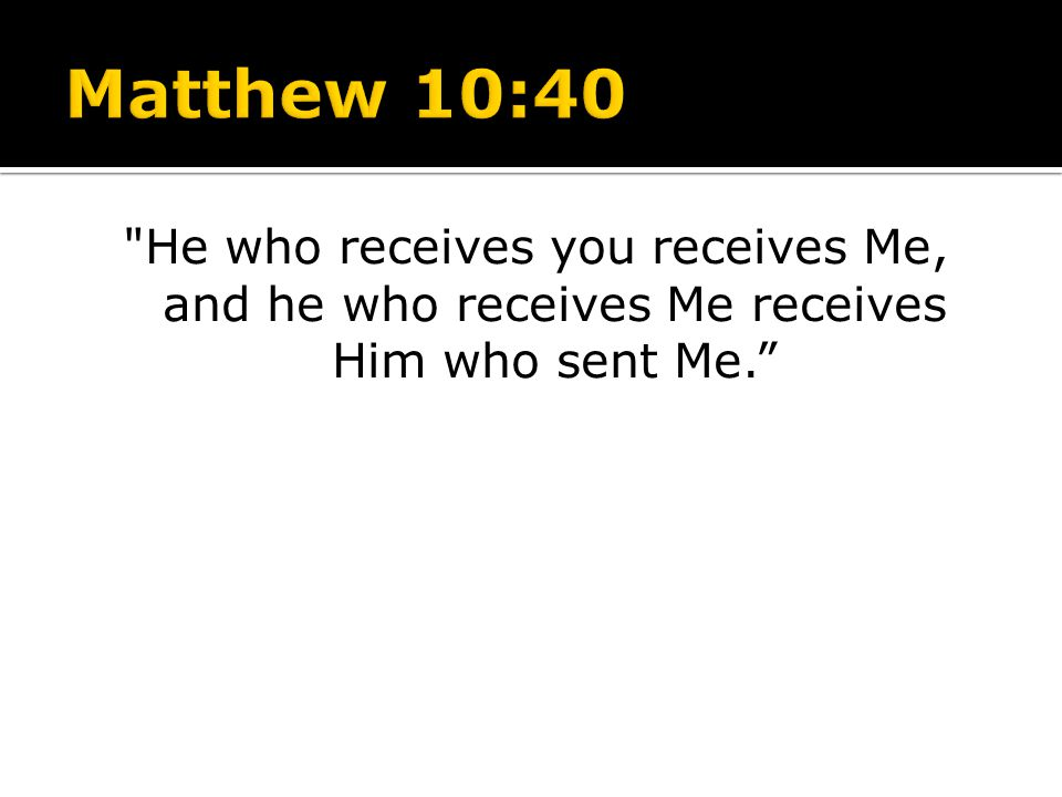 Matthew 10:40 He who receives you receives Me, and he who receives Me receives Him who sent Me.