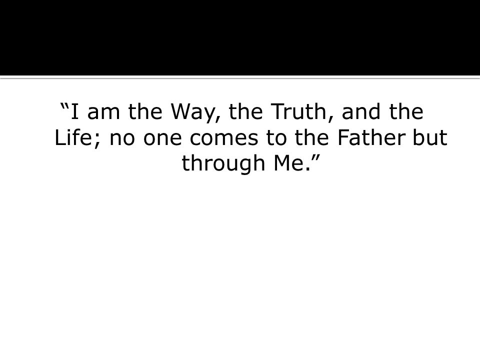 I am the Way, the Truth, and the Life; no one comes to the Father but through Me.