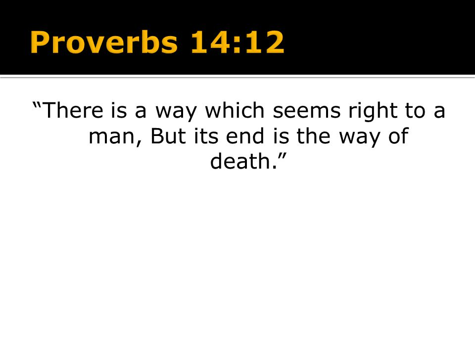 Proverbs 14:12 There is a way which seems right to a man, But its end is the way of death.
