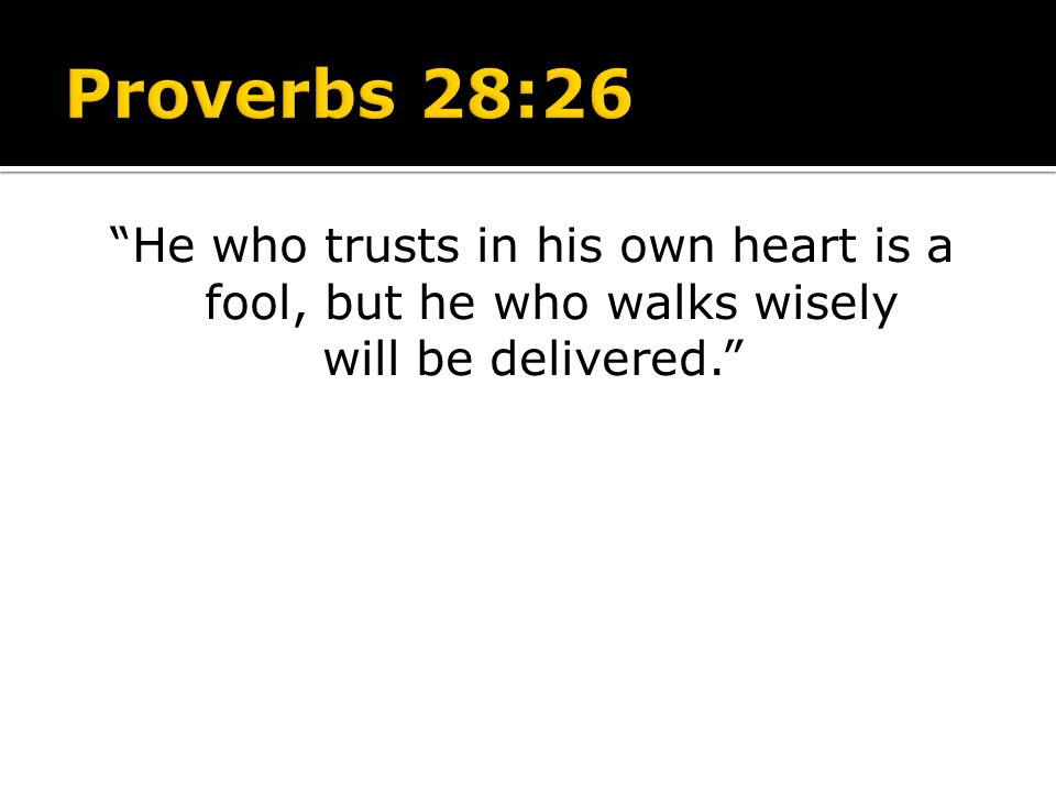 Proverbs 28:26 He who trusts in his own heart is a fool, but he who walks wisely will be delivered.