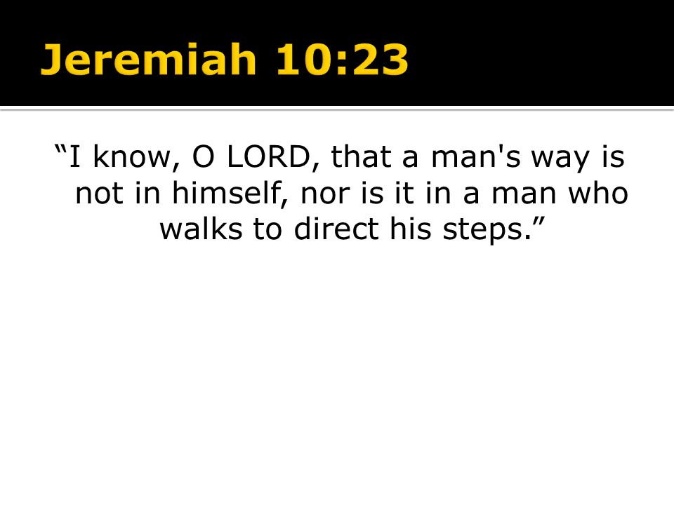 Jeremiah 10:23 I know, O LORD, that a man s way is not in himself, nor is it in a man who walks to direct his steps.