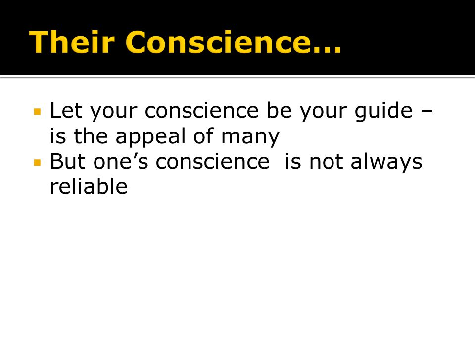 Their Conscience… Let your conscience be your guide – is the appeal of many.