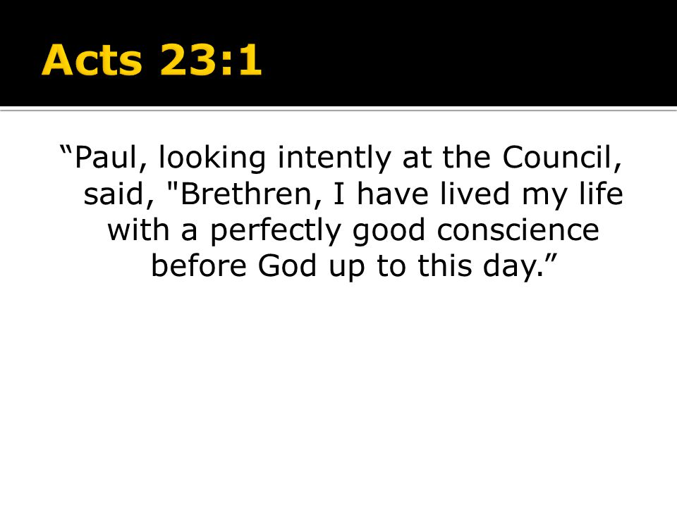 Acts 23:1 Paul, looking intently at the Council, said, Brethren, I have lived my life with a perfectly good conscience before God up to this day.