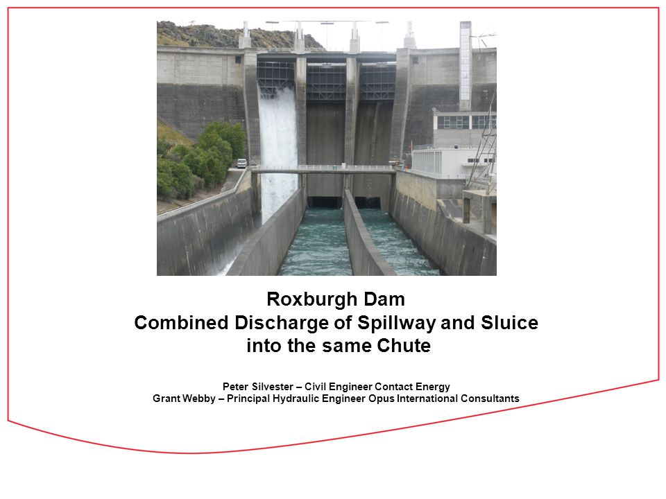 Roxburgh Dam Combined Discharge of Spillway and Sluice into the same Chute Peter Silvester – Civil Engineer Contact Energy Grant Webby – Principal Hydraulic Engineer Opus International Consultants
