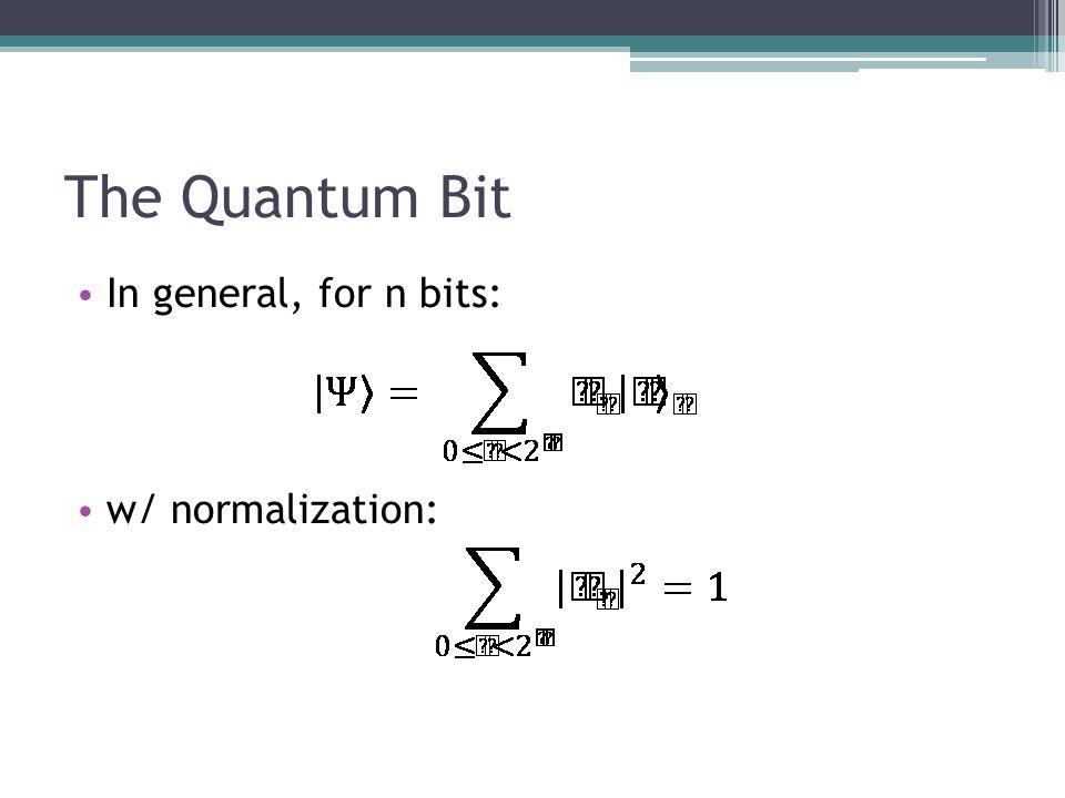 The Quantum Bit In general, for n bits: w/ normalization: