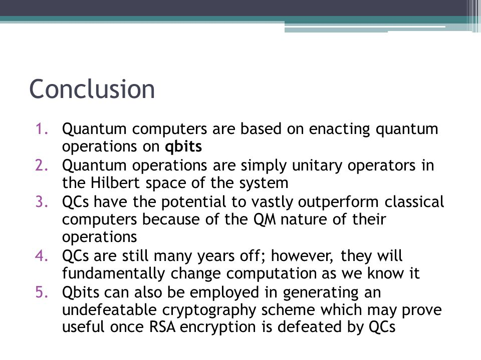 Conclusion Quantum computers are based on enacting quantum operations on qbits.
