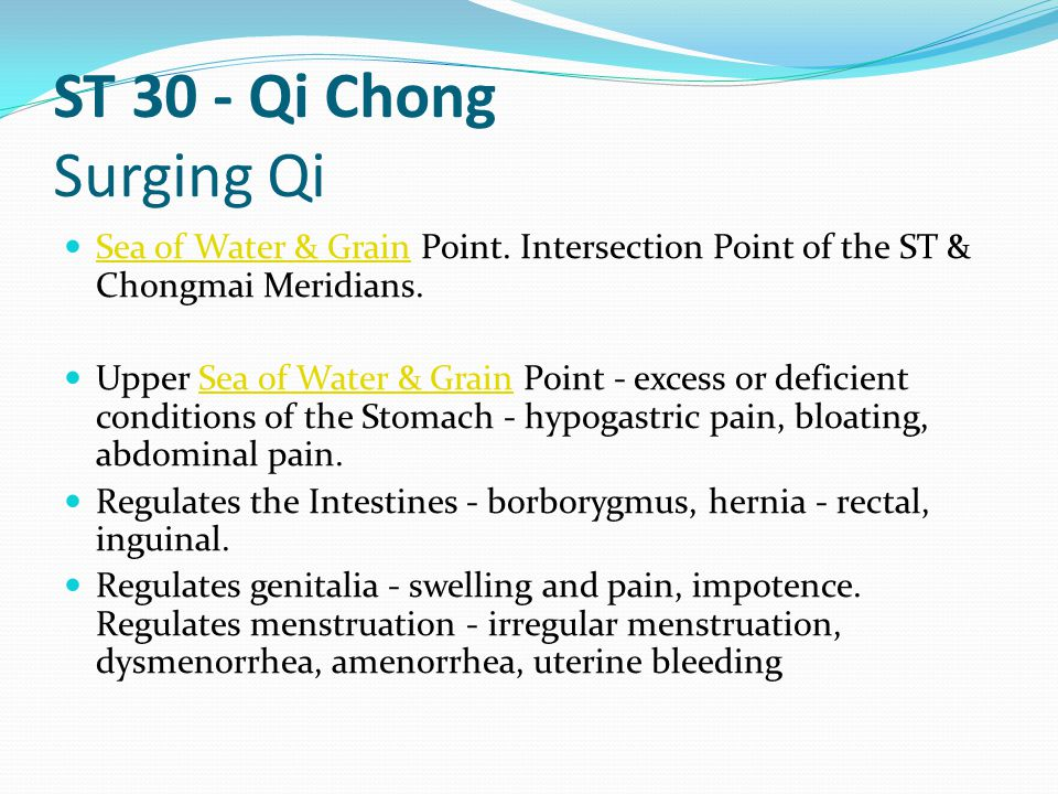 ST 30 - Qi Chong Surging Qi Sea of Water & Grain Point. Intersection Point of the ST & Chongmai Meridians.