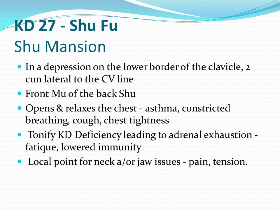 KD 27 - Shu Fu Shu Mansion In a depression on the lower border of the clavicle, 2 cun lateral to the CV line.