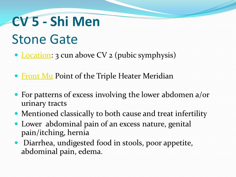 CV 5 - Shi Men Stone Gate Location: 3 cun above CV 2 (pubic symphysis)