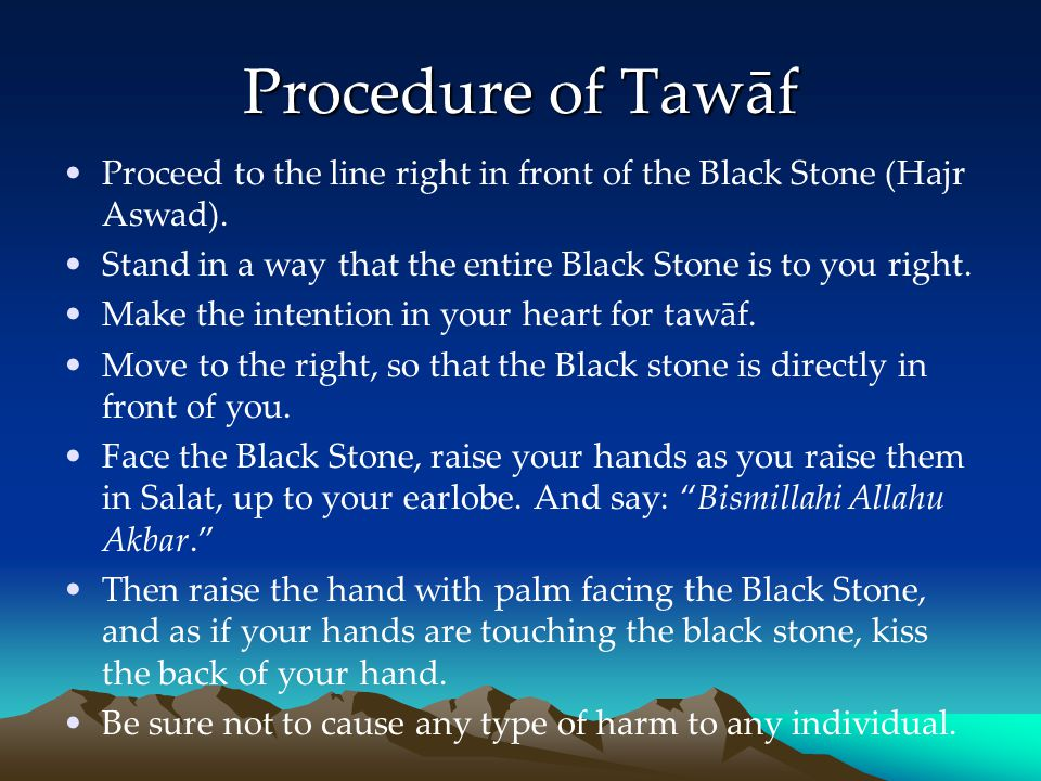 Procedure of Tawāf Proceed to the line right in front of the Black Stone (Hajr Aswad). Stand in a way that the entire Black Stone is to you right.