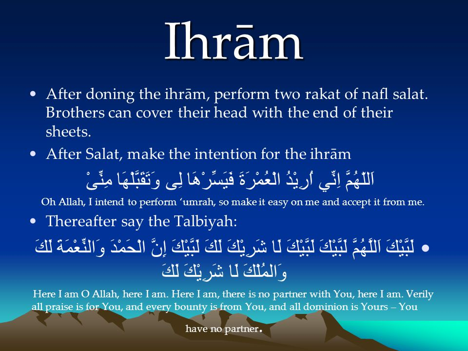 Ihrām After doning the ihrām, perform two rakat of nafl salat. Brothers can cover their head with the end of their sheets.