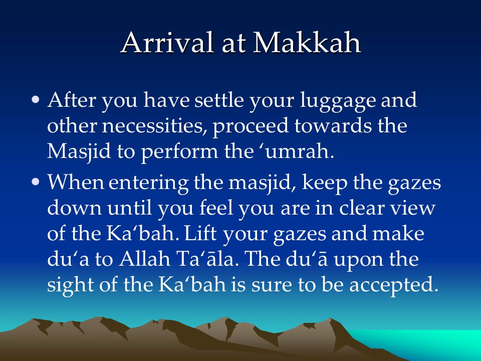 Arrival at Makkah After you have settle your luggage and other necessities, proceed towards the Masjid to perform the 'umrah.