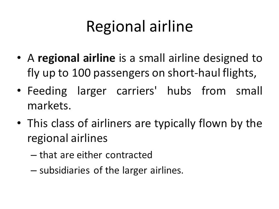 Regional airline A regional airline is a small airline designed to fly up to 100 passengers on short-haul flights,
