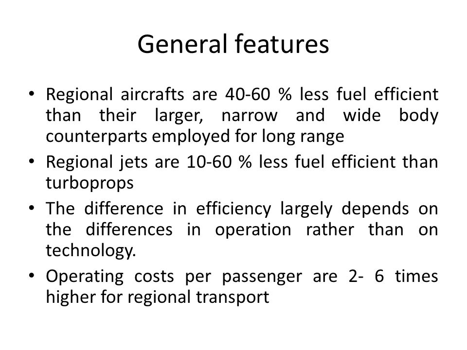 General features Regional aircrafts are 40-60 % less fuel efficient than their larger, narrow and wide body counterparts employed for long range.
