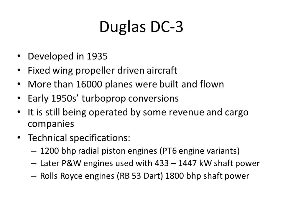 Duglas DC-3 Developed in 1935 Fixed wing propeller driven aircraft