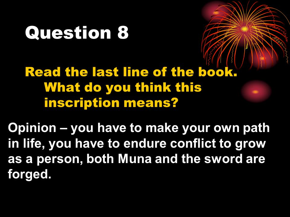 Question 8 Read the last line of the book. What do you think this inscription means