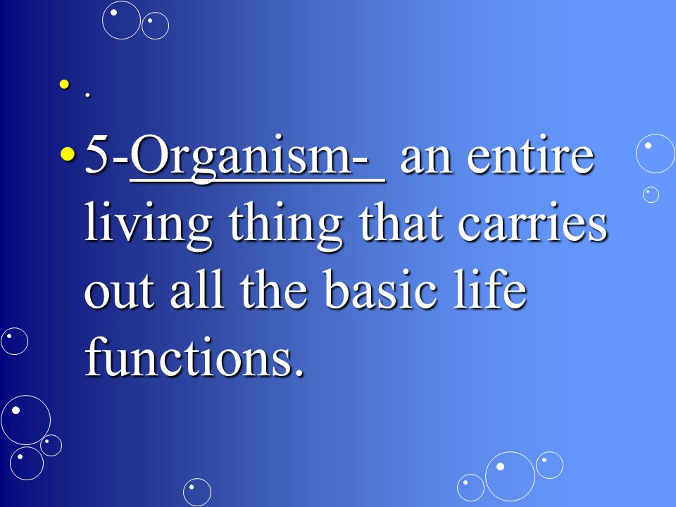 . 5-Organism- an entire living thing that carries out all the basic life functions.