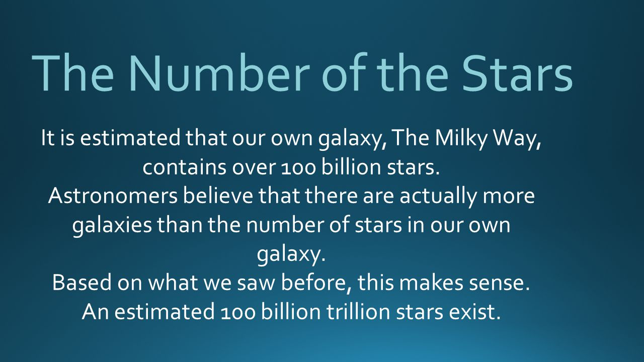 The Number of the Stars It is estimated that our own galaxy, The Milky Way, contains over 100 billion stars.