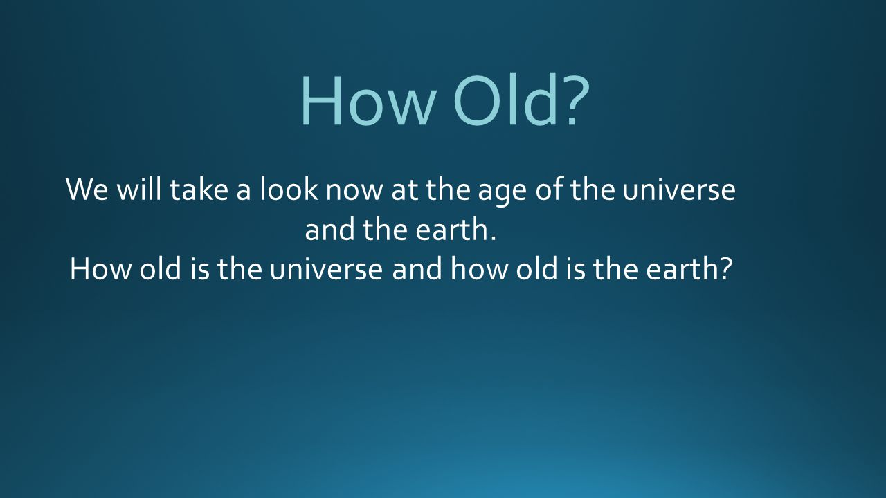 How Old. We will take a look now at the age of the universe and the earth.