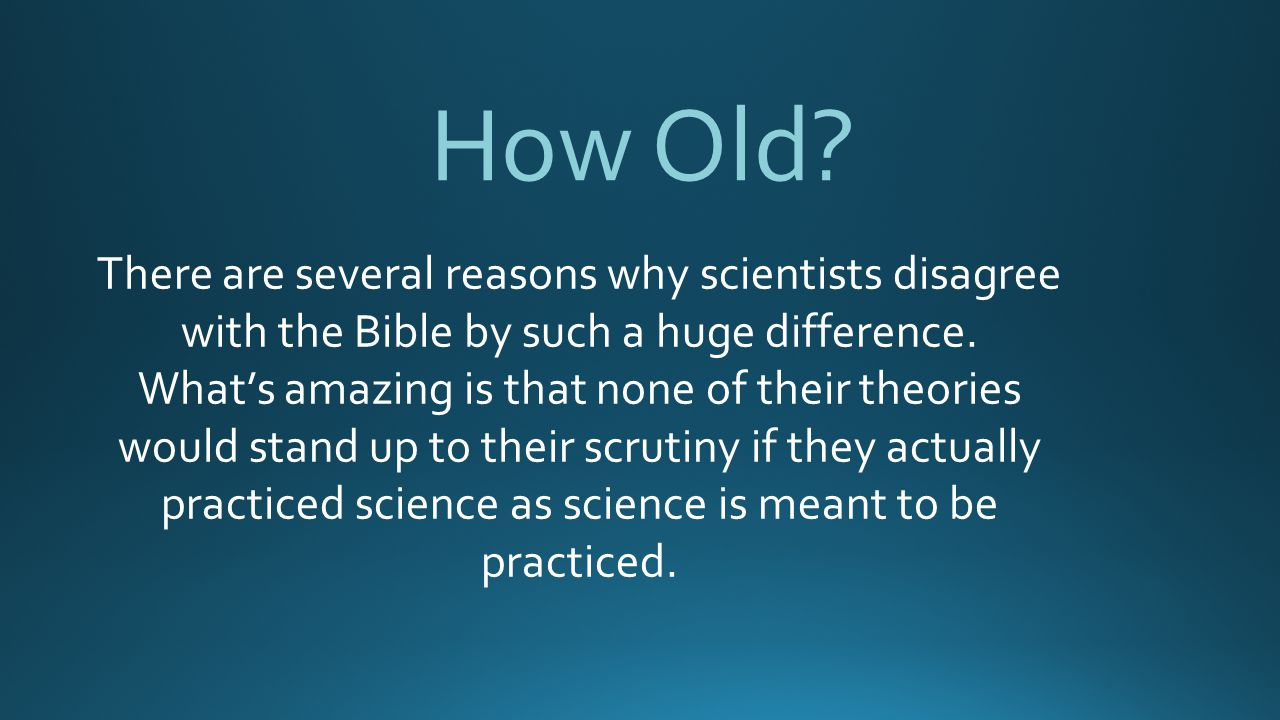 How Old There are several reasons why scientists disagree with the Bible by such a huge difference.