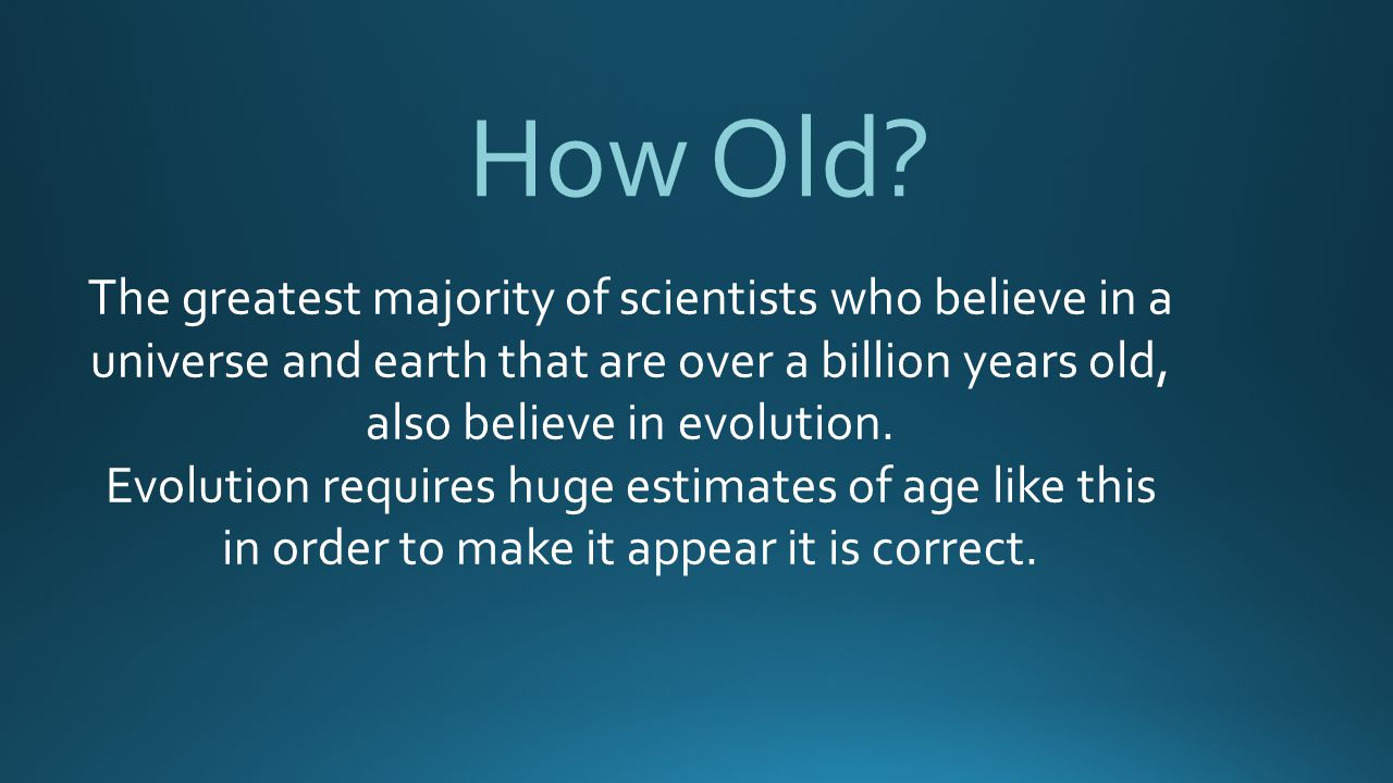 How Old The greatest majority of scientists who believe in a universe and earth that are over a billion years old, also believe in evolution.