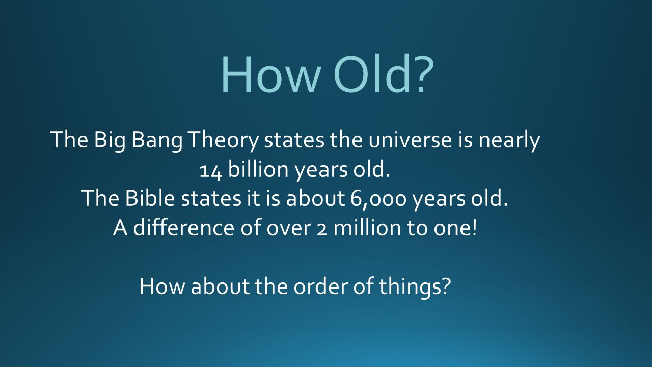 How Old The Big Bang Theory states the universe is nearly 14 billion years old. The Bible states it is about 6,000 years old.