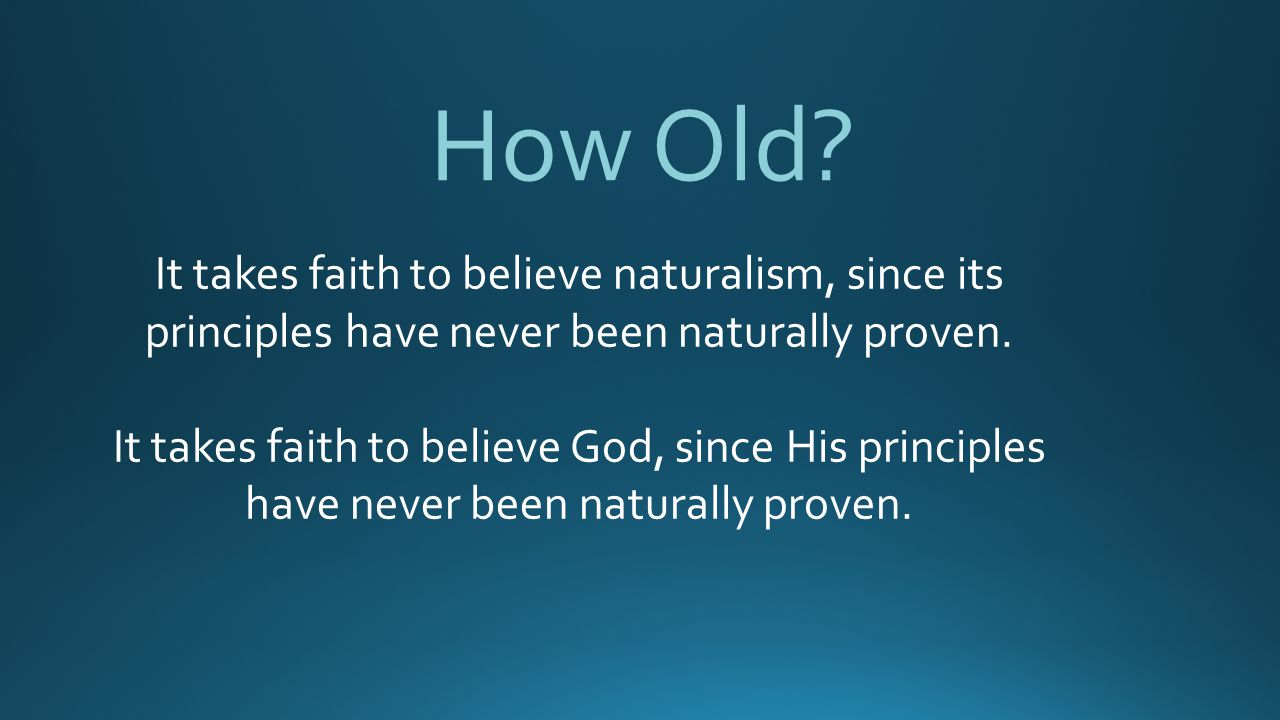 How Old It takes faith to believe naturalism, since its principles have never been naturally proven.