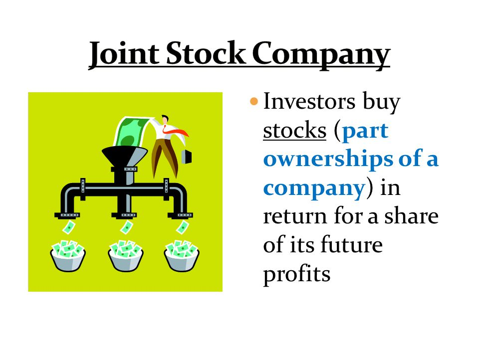 Joint Stock Company Investors buy stocks (part ownerships of a company) in return for a share of its future profits.