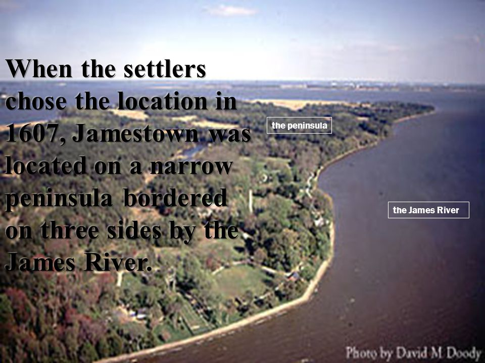 When the settlers chose the location in 1607, Jamestown was located on a narrow peninsula bordered on three sides by the James River.