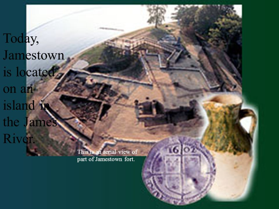 Today, Jamestown is located on an island in the James River.