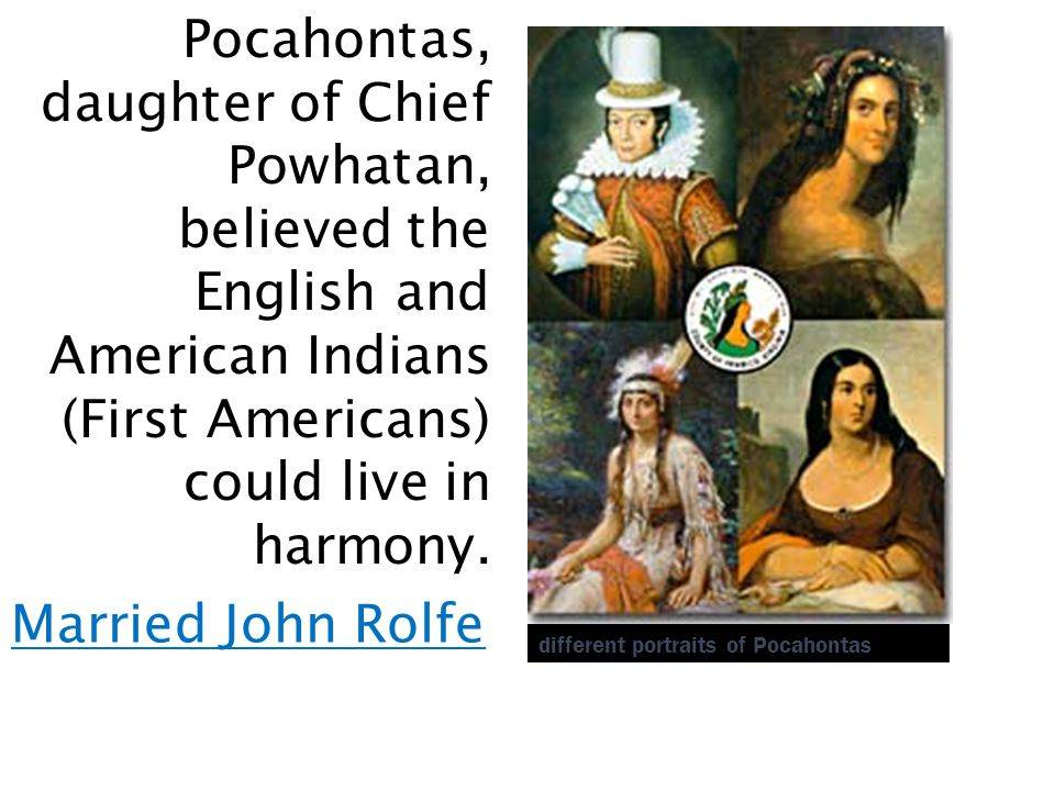 Pocahontas, daughter of Chief Powhatan, believed the English and American Indians (First Americans) could live in harmony.