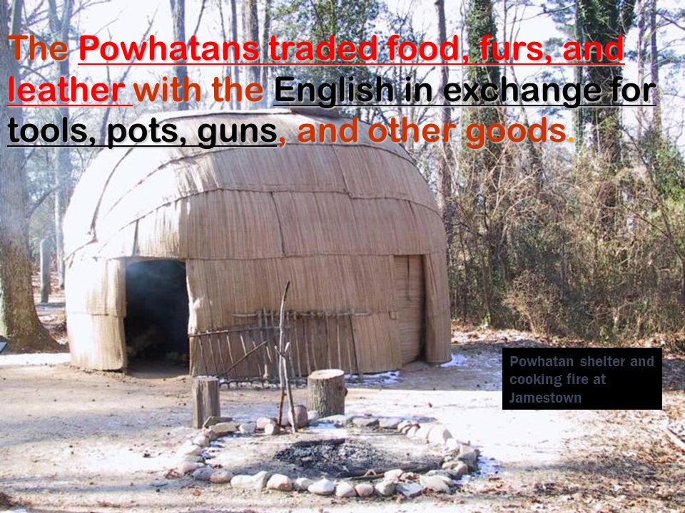 The Powhatans traded food, furs, and leather with the English in exchange for tools, pots, guns, and other goods.