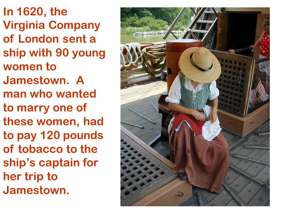 In 1620, the Virginia Company of London sent a ship with 90 young women to Jamestown.